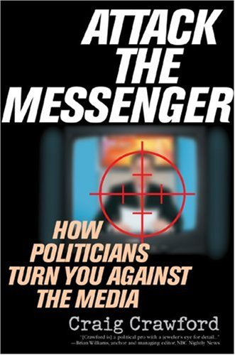 Attack the Messenger How Politicians Turn You Against the Media N/A edition cover