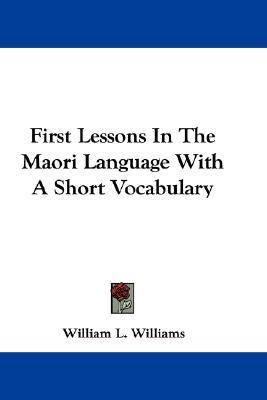 First Lessons in the Maori Language with a Short Vocabulary N/A 9780548380178 Front Cover