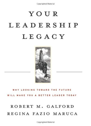 Your Leadership Legacy Why Looking Toward the Future Will Make You a Better Leader Today  2007 edition cover