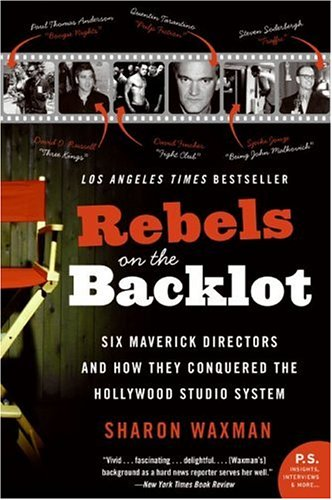 Rebels on the Backlot Six Maverick Directors and How They Conquered the Hollywood Studio System  2006 9780060540180 Front Cover