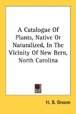 Catalogue of Plants, Native or Naturalized, in the Vicinity of New Bern, North Carolin N/A 9780548484180 Front Cover