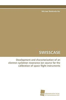 SWISSCASE Development and characterization of an electroncyclotron resonance ion source for the calibration ofspace flight instruments  2009 9783838100180 Front Cover