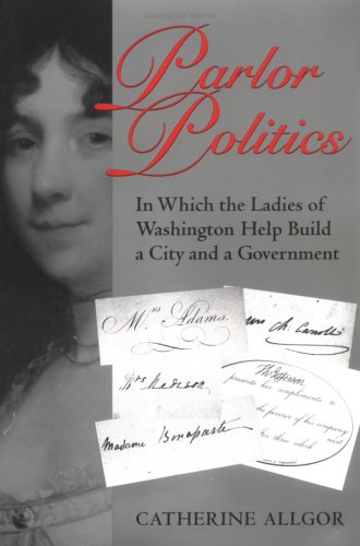 Parlor Politics In Which the Ladies of Washington Help Build a City and a Government  2002 (Reprint) edition cover
