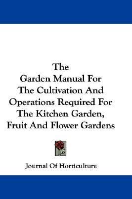 Garden Manual for the Cultivation and Operations Required for the Kitchen Garden, Fruit and Flower Gardens N/A 9780548323182 Front Cover