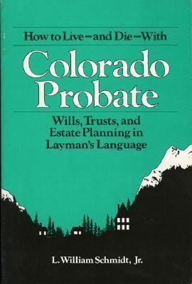 How to Live and Die with Colorado Probate Wills, Trusts, and Estate Planning in Layman's Language 3rd 9780872011182 Front Cover