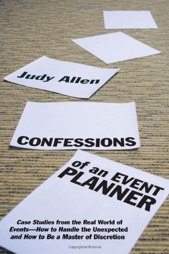 Confessions of an Event Planner Case Studies from the Real World of Events--How to Handle the Unexpected and How to Be a Master of Discretion  2009 edition cover