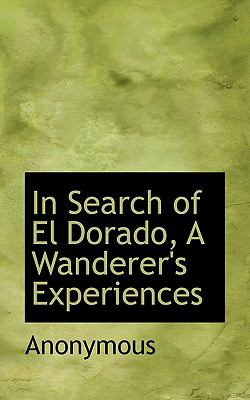 In Search of el Dorado, a Wanderer's Experiences  N/A 9781116739183 Front Cover