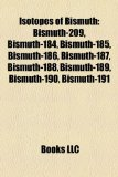 Isotopes of Bismuth Bismuth-209, Bismuth-184, Bismuth-185, Bismuth-186, Bismuth-187, Bismuth-188, Bismuth-189, Bismuth-190, Bismuth-191 N/A edition cover