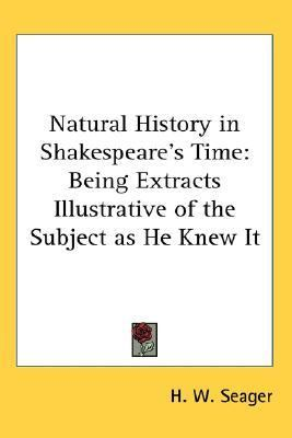 Natural History in Shakespeare's Time Being Extracts Illustrative of the Subject as He Knew It N/A 9780548006184 Front Cover