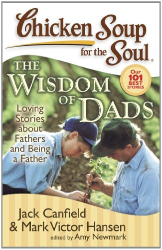 Chicken Soup for the Soul: the Wisdom of Dads Loving Stories about Fathers and Being a Father  2008 9781935096184 Front Cover