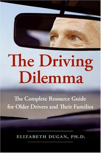 Driving Dilemma The Complete Resource Guide for Older Drivers and Their Families  2006 9780061142185 Front Cover