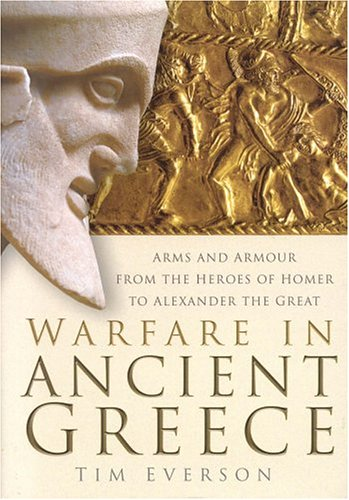 Warfare in Ancient Greece Arms and Armor from the Heroes of Homer to the Successors of Alexander the Great  2004 9780750933186 Front Cover