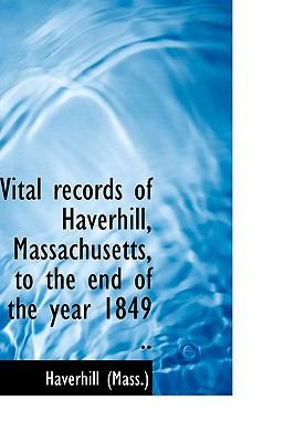 Vital Records of Haverhill, Massachusetts, to the End of the Year 1849 N/A 9781113493187 Front Cover