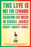This Love Is Not for Cowards Salvation and Soccer in Ciudad Ju�rez  2013 edition cover
