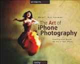 Art of iPhone Photography Creating Great Photos and Art on Your iPhone  2013 9781937538187 Front Cover