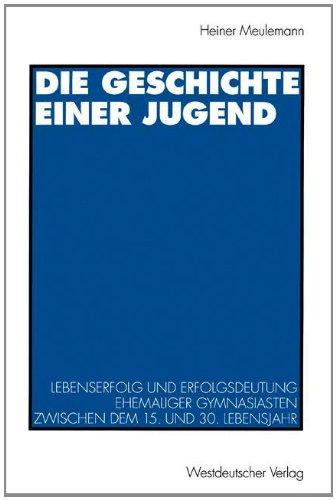 Die Geschichte Einer Jugend: Lebenserfolg Und Erfolgsdeutung Ehemaliger Gymnasiasten Zwischen Dem 15. Und 30. Lebensjahr  1995 edition cover