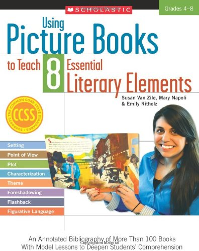 Using Picture Books to Teach 8 Essential Literary Elements An Annotated Bibliography of More Than 100 Books with Model Lessons to Deepen Students' Comprehension N/A edition cover