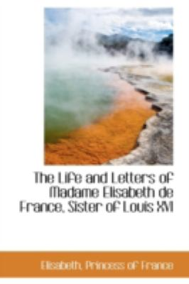 Life and Letters of Madame Elisabeth de France, Sister of Louis Xvi  N/A 9781113160188 Front Cover