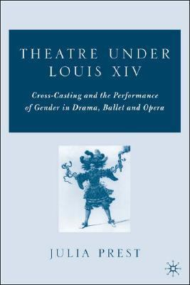 Theatre under Louis XIV Cross-Casting and the Performance of Gender in Drama, Ballet and Opera  2006 9781403975188 Front Cover