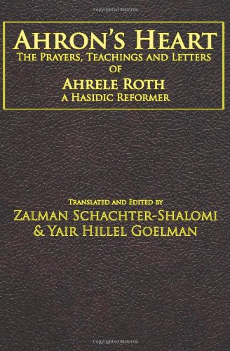 Ahron's Heart The Prayers, Teachings and Letters of Ahrele Roth, a Hasidic Reformer  2008 9781934730188 Front Cover