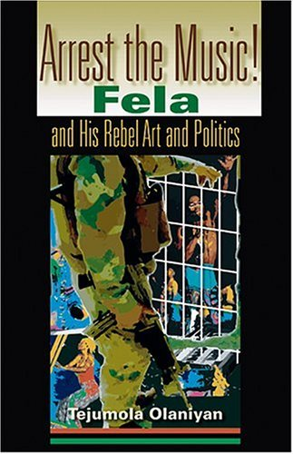 Arrest the Music! Fela and His Rebel Art and Politics  2004 9780253217189 Front Cover