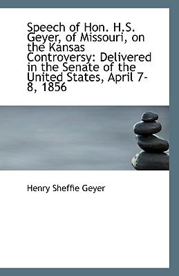 Speech of Hon H S Geyer, of Missouri, on the Kansas Controversy : Delivered in the Senate of the Un N/A 9781113345189 Front Cover