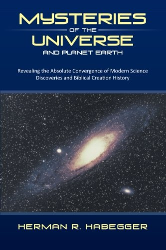 Mysteries of the Universe and Planet Earth Revealing the Absolute Convergence of Modern Science Discoveries and Biblical Creation History  2013 9781490800189 Front Cover