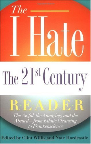 I Hate the 21st Century Reader The Awful, the Annoying, and the Absurd - From Ethnic Cleansing to Frankenscience  2005 9781560257189 Front Cover