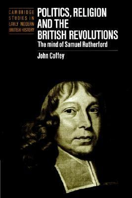 Politics, Religion and the British Revolutions The Mind of Samuel Rutherford  2002 9780521893190 Front Cover