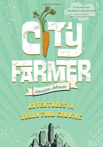 City Farmer Adventures in Urban Food Growing  2010 9781553655190 Front Cover