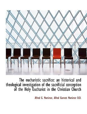 Eucharistic Sacrifice : An historical and theological investigation of the sacrificial Conception N/A 9781113931191 Front Cover