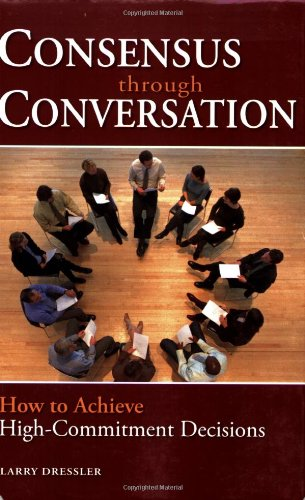 Consensus Through Conversation How to Achieve High-Commitment Decisions  2006 edition cover