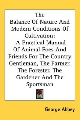 Balance of Nature and Modern Conditions of Cultivation : A Practical Manual of Animal Foes and Friends for the Country Gentleman, the Farmer, the F N/A 9780548476192 Front Cover