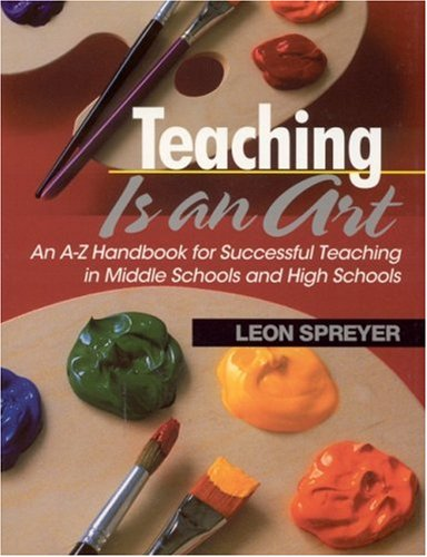 Teaching Is an Art An A-Z Handbook for Successful Teaching in Middle Schools and High Schools  2002 9780761945192 Front Cover