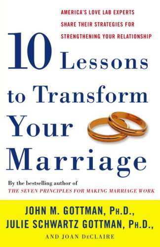 Ten Lessons to Transform Your Marriage America's Love Lab Experts Share Their Strategies for Strengthening Your Relationship  2007 9781400050192 Front Cover