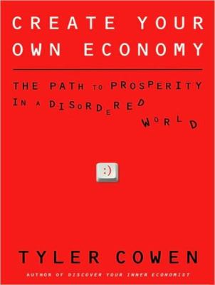 Create Your Own Economy: The Path to Prosperity in a Disordered World  2009 9781400162192 Front Cover