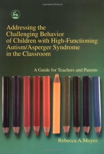 Addressing the Challenging Behavior of Children with High-Functioning Autism/Asperger Syndrome in the Classroom A Guide for Teachers and Parents  2002 9781843107194 Front Cover
