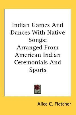 Indian Games and Dances with Native Songs Arranged from American Indian Ceremonials and Sports N/A 9780548123195 Front Cover
