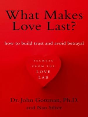 What Makes Love Last?: How to Build Trust and Avoid Betrayal, Library Edition  2012 edition cover