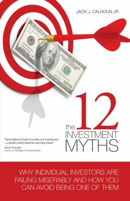 12 Investment Myths Why Individual Investors Are Failing Miserably and How You Can Avoid Being One of Them N/A 9781934759196 Front Cover