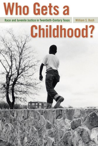 Who Gets a Childhood? Race and Juvenile Justice in Twentieth-Century Texas  2010 edition cover