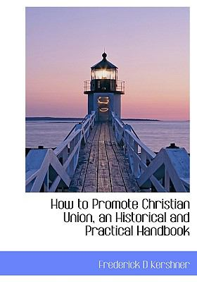 How to Promote Christian Union, an Historical and Practical Handbook N/A 9781115021197 Front Cover