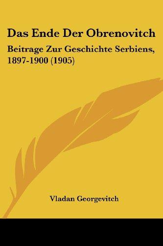 Ende der Obrenovitch Beitrage Zur Geschichte Serbiens, 1897-1900 (1905) N/A 9781160360197 Front Cover