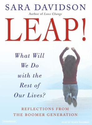Leap!: What Will We Do With the Rest of Our Lives? Reflections From The Boomer Generation  2007 9781400154197 Front Cover