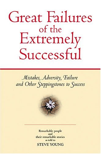 Great Failures of the Extremely Successful Mistakes, Adversity, Failure and Other Stepping Stones to Success  2012 edition cover