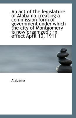Act of the Legislature of Alabama Creating a Commission Form of Government under Which the City O N/A 9781113396198 Front Cover
