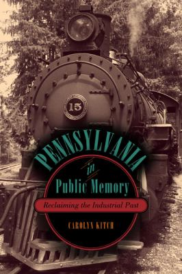 Pennsylvania in Public Memory Reclaiming the Industrial Past  2012 9780271052199 Front Cover
