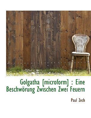 Golgatha [Microform] Eine Beschw�rung Zwischen Zwei Feuern N/A 9781116286199 Front Cover