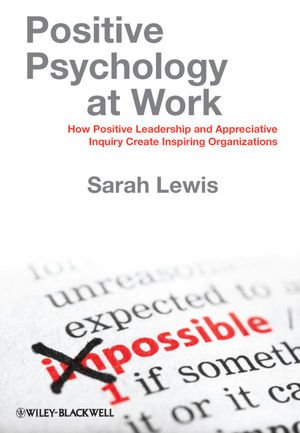 Positive Psychology at Work How Positive Leadership and Appreciative Inquiry Create Inspiring Organizations  2011 edition cover