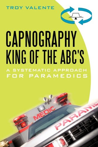 Capnography, King of the ABC's A Systematic Approach for Paramedics  2009 9781450246200 Front Cover